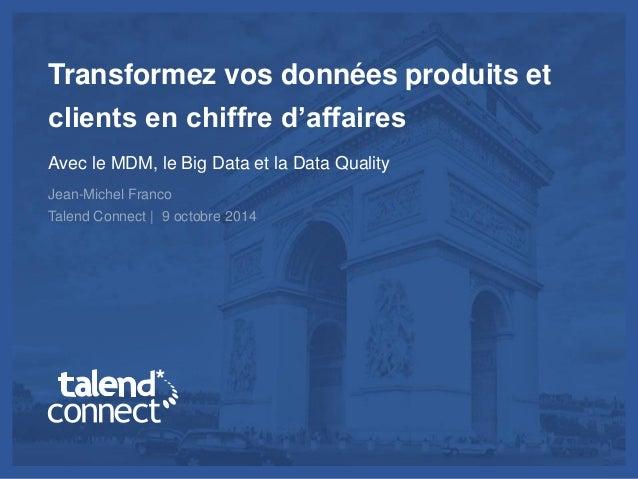 © Talend 2014 1 Transformez vos données produits et clients en chiffre d'affaires Avec le MDM, le Big Data et la Data Qual...