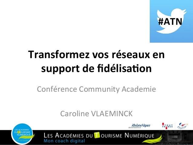 #ATN   Transformez  vos  réseaux  en   support  de  fidélisa9on   Conférence  Community  Academie   ...