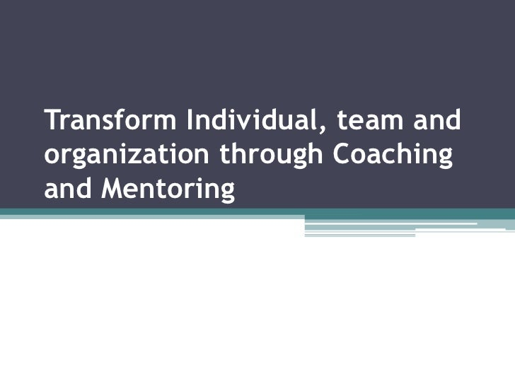 Transform Individual, team andorganization through Coachingand Mentoring