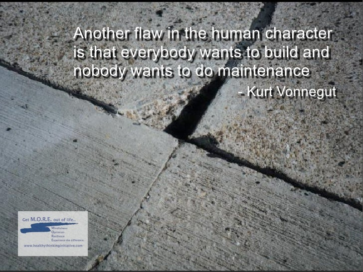 Another flaw in the human character is that everybody wants to build and nobody wants to do maintenance                   ...