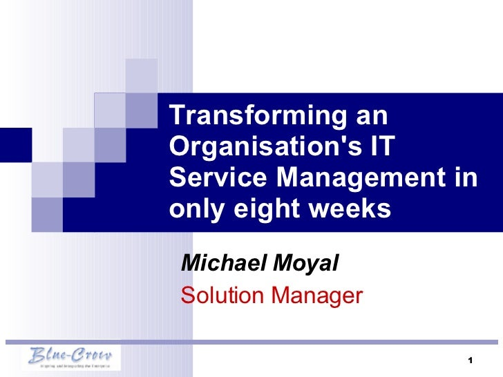 Transforming an Organisation's IT Service Management in only eight weeks Michael Moyal  Solution Manager