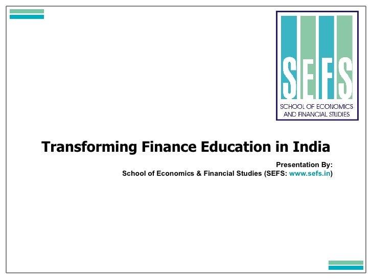 Transforming Finance Education in India Presentation By: School of Economics & Financial Studies (SEFS:  www.sefs.in )