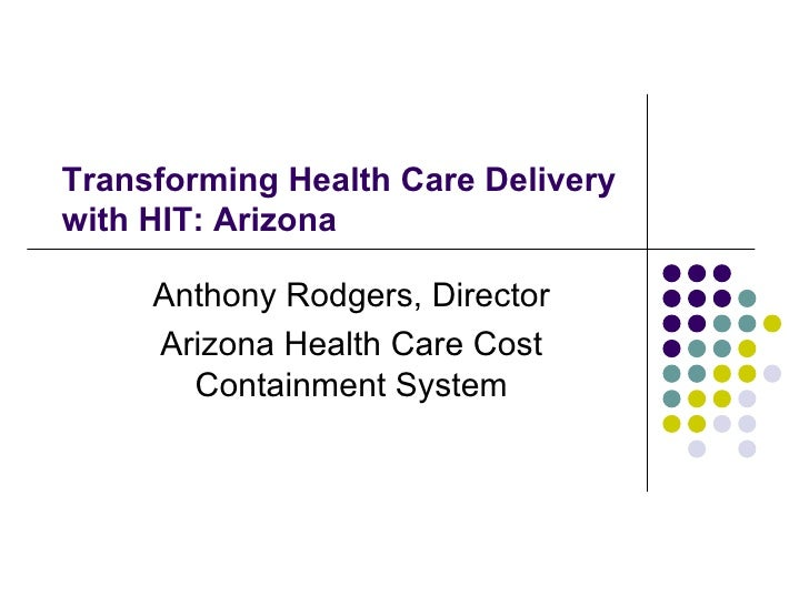Transforming Health Care Delivery with HIT: Arizona Anthony Rodgers, Director Arizona Health Care Cost Containment System