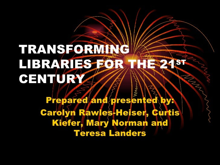 TRANSFORMING LIBRARIES FOR THE 21 ST  CENTURY Prepared and presented by: Carolyn Rawles-Heiser, Curtis Kiefer, Mary Norman...