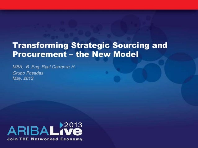 Transforming Strategic Sourcing andProcurement – the New ModelMBA, B. Eng. Raul Carranza H.Grupo PosadasMay, 2013