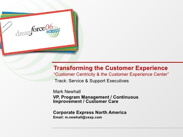 """Transforming the Customer Experience """"Customer Centricity & the Customer Experience Center"""" Mark Newhall VP, Program Manag..."""