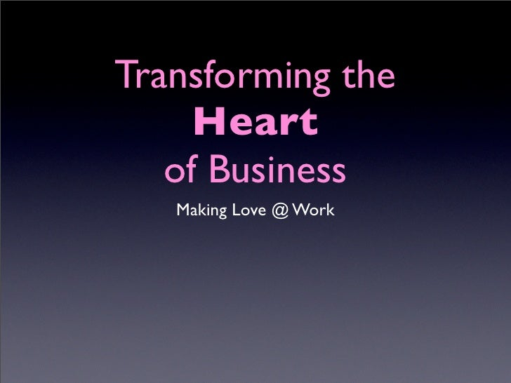 Transforming the      Heart    of Business    Making Love @ Work