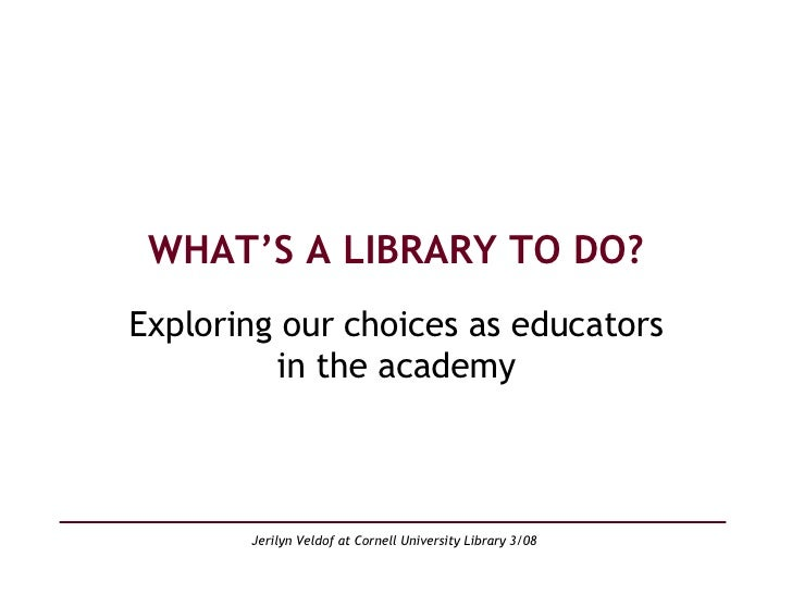 WHAT'S A LIBRARY TO DO? Exploring our choices as educators in the academy