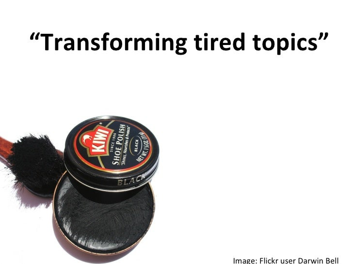 """ Transforming tired topics"" Image: Flickr user Darwin Bell"