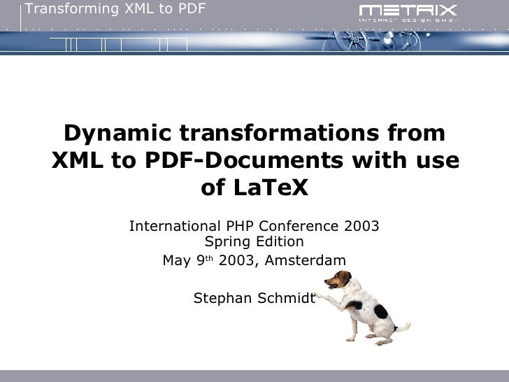 Dynamic transformations from XML to PDF-Documents with use of LaTeX International PHP Conference 2003 Spring Edition May 9...