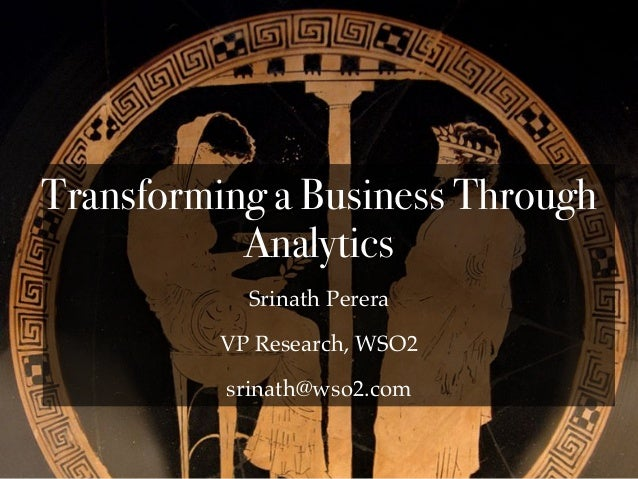 Srinath Perera VP Research, WSO2 srinath@wso2.com Transforming a Business Through Analytics
