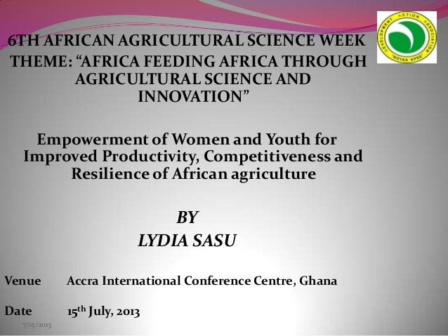 "7/15/2013 6TH AFRICAN AGRICULTURAL SCIENCE WEEK THEME: ""AFRICA FEEDING AFRICA THROUGH AGRICULTURAL SCIENCE AND INNOVATION""..."