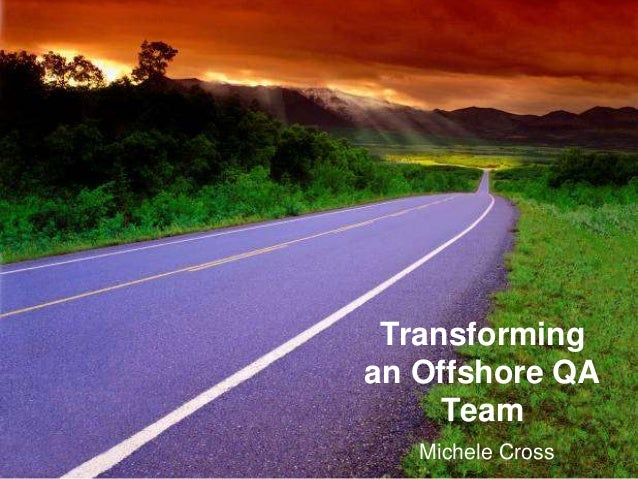 Transforming an Offshore QA Team Michele Cross
