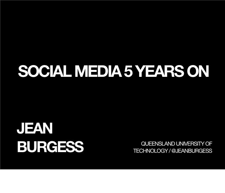 SOCIAL MEDIA 5 YEARS ONJEANBURGESS         QUEENSLAND UNIVERSITY OF             TECHNOLOGY / @JEANBURGESS