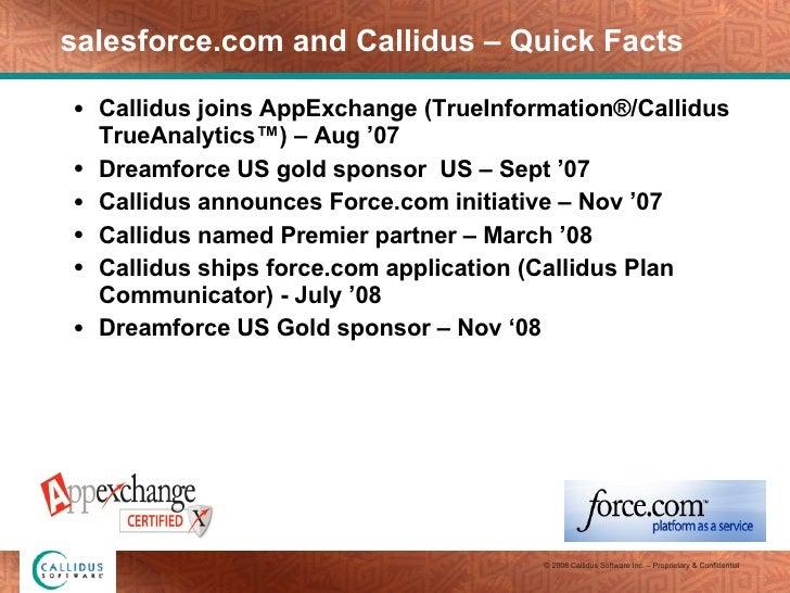 salesforce.com and Callidus – Quick Facts <ul><li>Callidus joins AppExchange (TrueInformation®/Callidus TrueAnalytics™) – ...