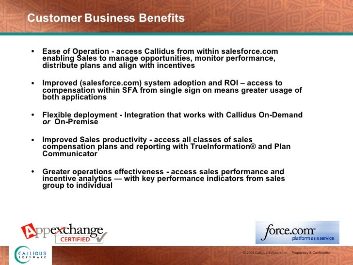 Customer Business Benefits <ul><li>Ease of Operation - access Callidus from within salesforce.com enabling Sales to manage...