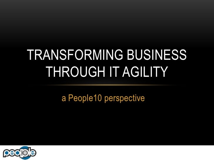 TRANSFORMING BUSINESS  THROUGH IT AGILITY    a People10 perspective