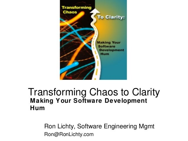 Transforming Chaos to Clarity Making Your Software Development Hum Ron Lichty, Software Engineering Mgmt Ron@RonLichty.com