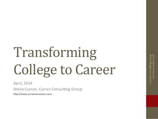 Transforming   College  to  Career   April,  2014   Sheila  Curran,  Curran  Consul5ng  Group   h8p:...