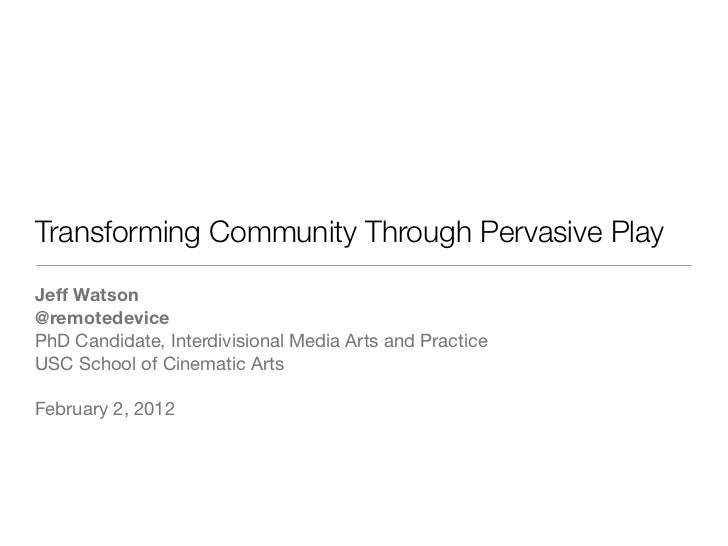 Transforming Community Through Pervasive PlayJeff Watson@remotedevicePhD Candidate, Interdivisional Media Arts and Practic...