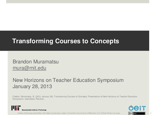 Transforming Courses to ConceptsBrandon Muramatsumura@mit.eduNew Horizons on Teacher Education SymposiumJanuary 28, 2013Ci...