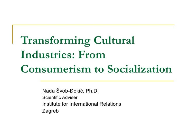 Transforming Cultural Industries: From Consumerism to Socialization Nada Švob-Đokić , Ph.D. Scientific Adviser  Institute ...
