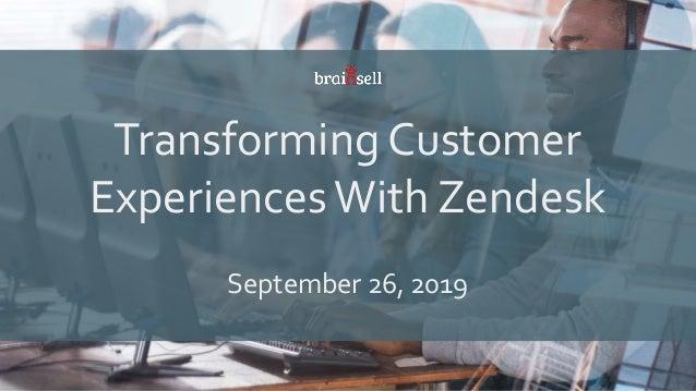 Transforming Customer ExperiencesWith Zendesk September 26, 2019