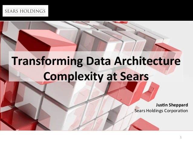 1	    Transforming	   Data	   Architecture	    Complexity	   at	   Sears	    Jus:n	   Sheppard	    Sears	   Holdings	   Co...