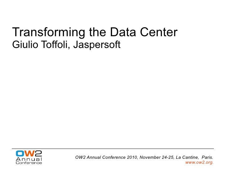Transforming the Data CenterGiulio Toffoli, Jaspersoft               OW2 Annual Conference 2010, November 24-25, La Cantin...