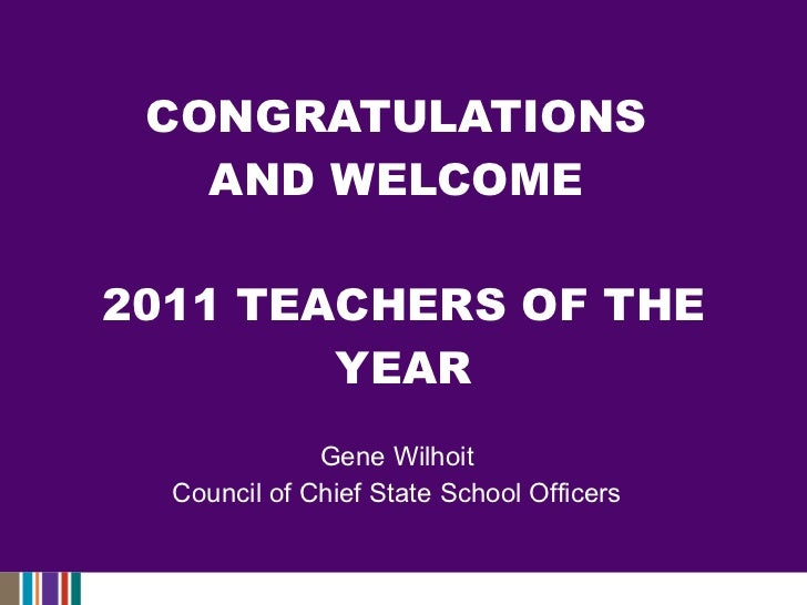 CONGRATULATIONS  AND WELCOME  2011 TEACHERS OF THE YEAR Gene Wilhoit Council of Chief State School Officers