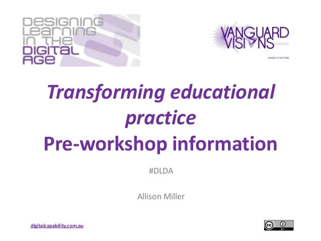 Transforming educational practice Pre-workshop information #DLDA Allison Miller digitalcapability.com.au