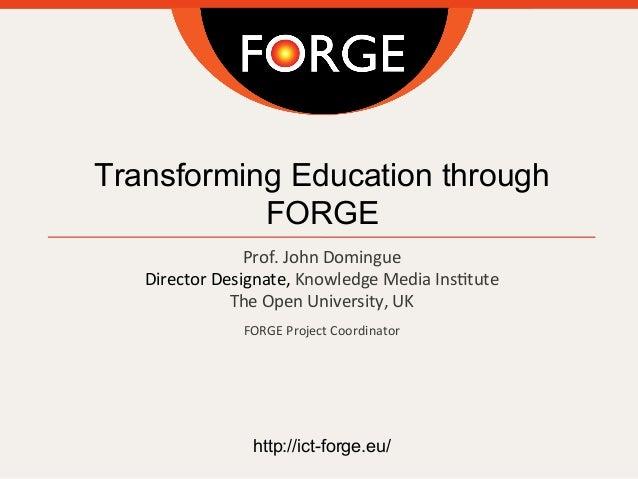 Transforming Education through FORGE Prof.  John  Domingue Director  Designate,  Knowledge  Media  Ins;tute Th...