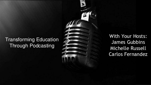 Transforming Education Through Podcasting  With Your Hosts: James Gubbins Michelle Russell Carlos Fernandez