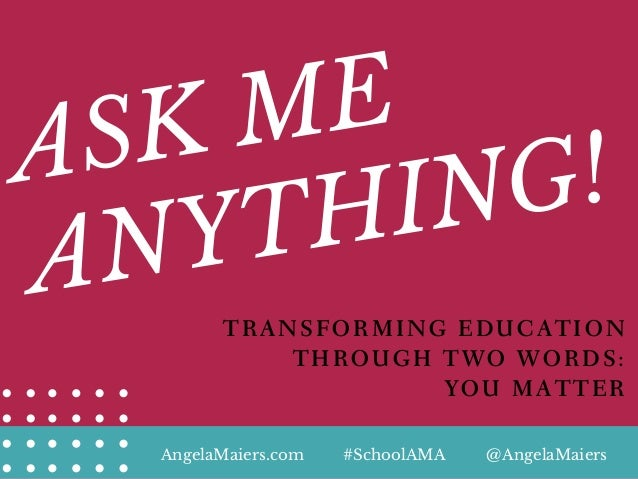 ASK ME ANYTHING! TRANSFORMING EDUCATION THROUGH TWO WORDS: YOU MATTER AngelaMaiers.com @AngelaMaiers#SchoolAMA
