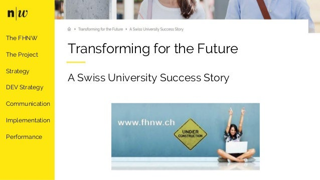 Transforming for the Future A Swiss University Success Story The FHNW The Project Strategy DEV Strategy Communication Impl...
