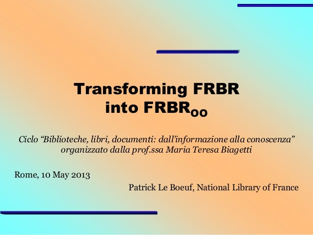 """Transforming FRBR into FRBROO Ciclo """"Biblioteche, libri, documenti: dall'informazione alla conoscenza"""" organizzato dalla p..."""