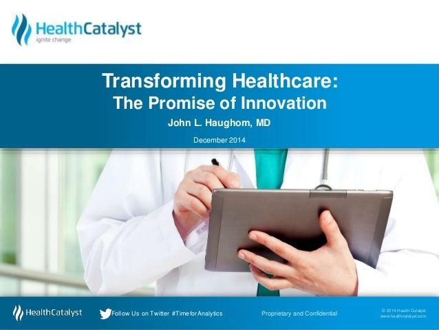 Transforming Healthcare:  The Promise of Innovation  John L. Haughom, MD  December 2014  © 2014 Health Catalyst  www.healt...