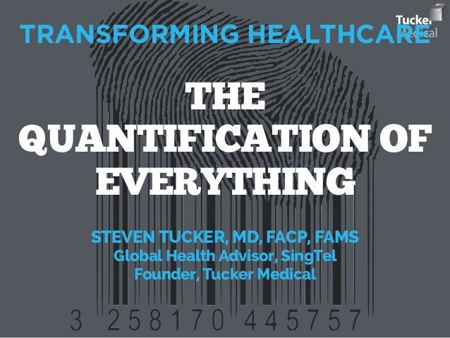 TRANSFORMING HEALTHCARE  THE  QUANTIFICATION OF  EVERYTHING  STEVEN TUCKER, MD, FACP, FAMS  Global Health Advisor, SingTel...