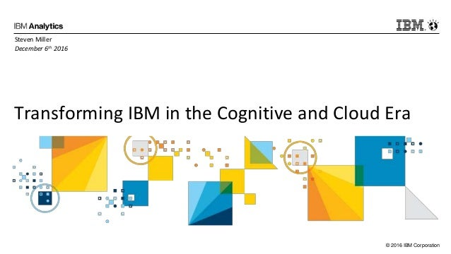 © 2016 IBM Corporation Transforming IBM in the Cognitive and Cloud Era Steven Miller December 6th 2016