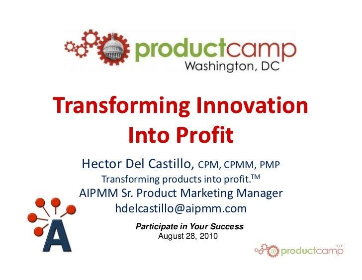 Transforming Innovation        Into Profit   Hector Del Castillo, CPM, CPMM, PMP      Transforming products into profit.TM...