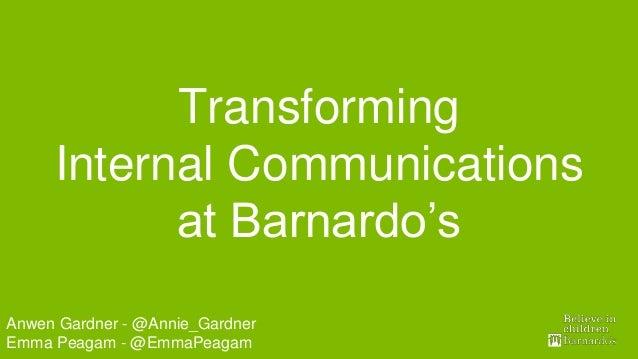Digital TeamAnwen Gardner - @Annie_Gardner Emma Peagam - @EmmaPeagam Transforming Internal Communications at Barnardo's