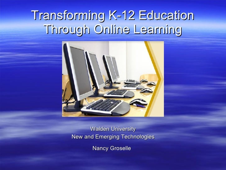 Transforming K-12 Education Through Online Learning <ul><li>Walden University </li></ul><ul><li>New and Emerging Technolog...