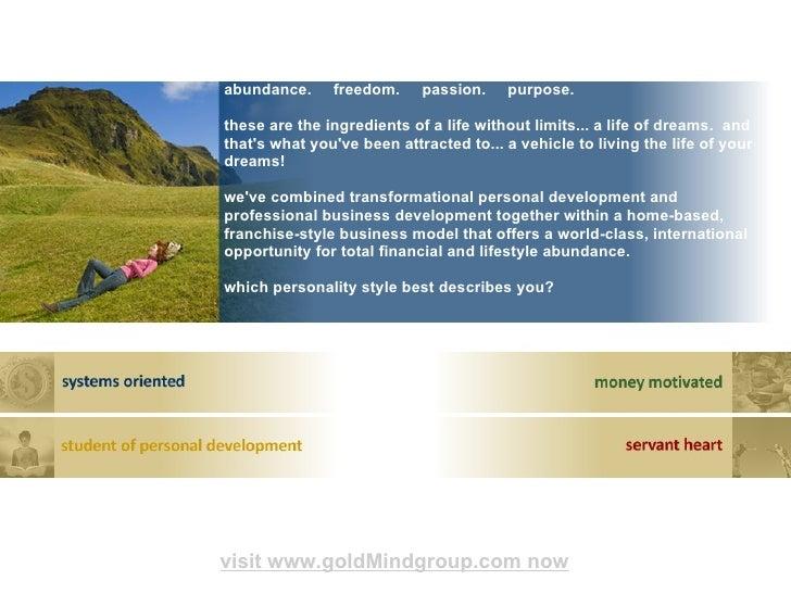 abundance. freedom. passion. purpose <ul><li> visit www.goldMindgroup.com now </li></ul>abundance. freedom. passi...