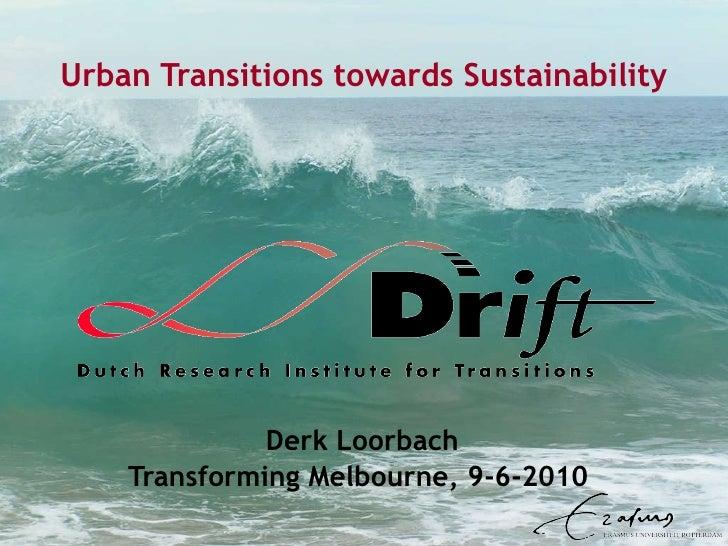 Urban Transitions towards Sustainability Derk Loorbach Transforming Melbourne, 9-6-2010