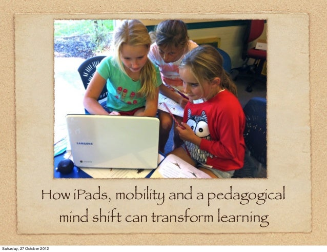 How iPads, mobility and a pedagogical                            mind shift can transform learningSaturday, 27 October 2012
