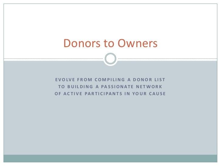 Donors to OwnersE V O LV E F R O M C O M P I L I N G A D O N O R L I S T  T O B U I L D I N G A PA S S I O N AT E N E T W ...