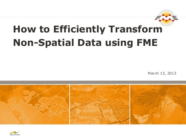 How to Efficiently TransformNon-Spatial Data using FME                         March 13, 2013