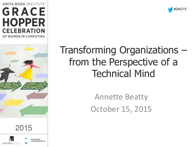 2015 Transforming Organizations – from the Perspective of a Technical Mind Annette Beatty October 15, 2015 #GHC15 2015