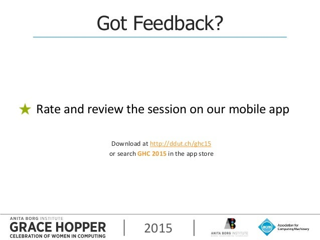 2015 Got Feedback? Rate and review the session on our mobile app Download at http://ddut.ch/ghc15 or search GHC 2015 in th...