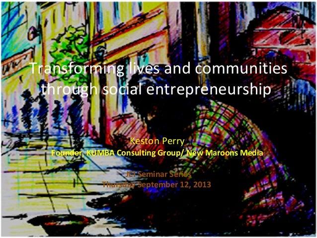 Transforming lives and communities through social entrepreneurship Keston Perry Founder, KUMBA Consulting Group/ New Maroo...